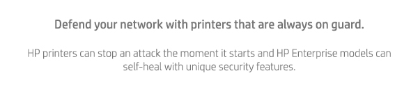 Defend your network with printers that are always on guard. HP printers can stop an attack the moment it starts and HP Enterprise models can self-heal with unique security features.