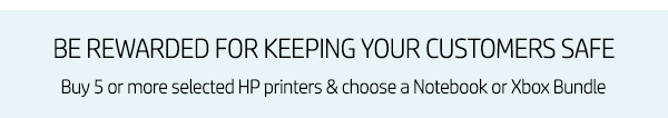 Be Rewarded for keeping your Customers Safe! Buy 5 or More Selected HP Printers & Choose a Notebook or Xbox Bundle.